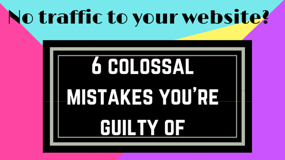 No Traffic to Your Website? 6 Colossal Mistakes You're Guilty Of